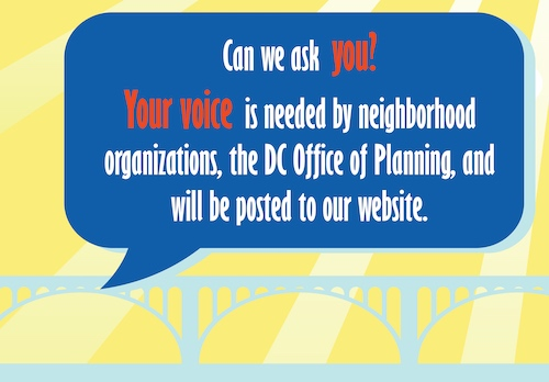 Can we ask you? Your voice is needed by neighborhood organizations, the DC Office of Planning, and will be posted to our website.